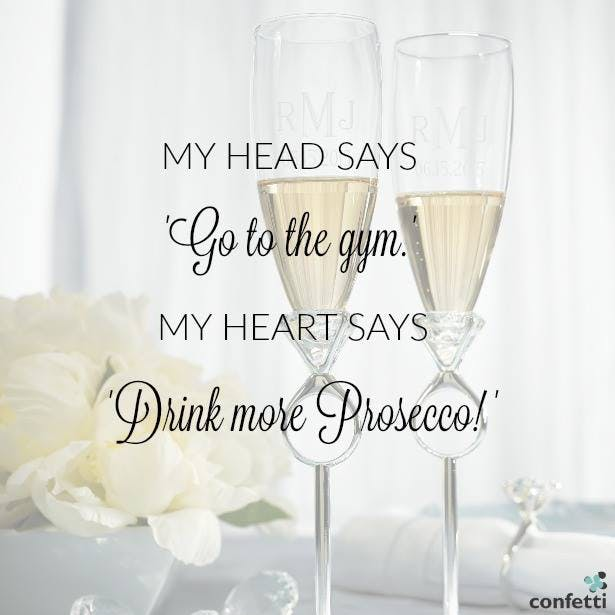 My head says go to the gym, but my heart says drink more Prosecco.   11 Ways to Enjoy Prosecco on Your Wedding Day from Confetti.co.uk