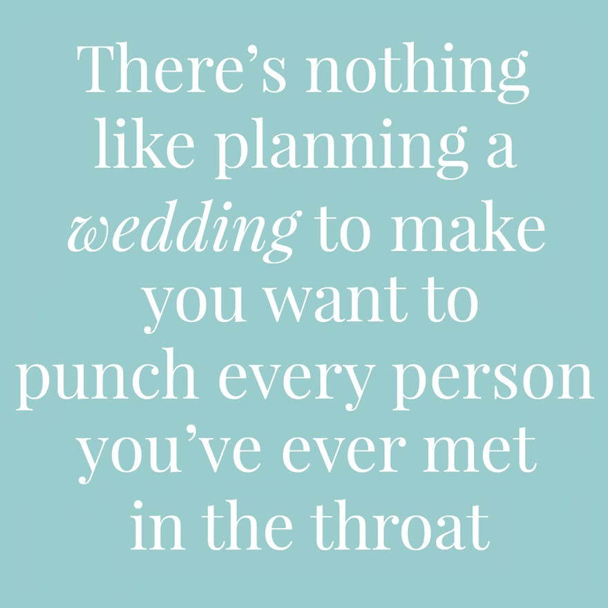 There's nothing like planning a wedding to make you want to punch every person you've ever met in the throat | Confetti.co.uk